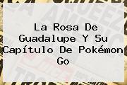 <b>La Rosa De Guadalupe</b> Y Su Capítulo De <b>Pokémon Go</b>