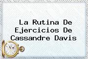La Rutina De Ejercicios De <b>Cassandre Davis</b>