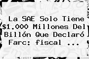 La SAE Solo Tiene $1.000 Millones Del Billón Que Declaró Farc: <b>fiscal</b> ...