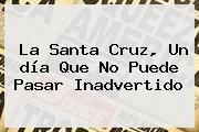 La <b>Santa Cruz</b>, Un <b>día</b> Que No Puede Pasar Inadvertido