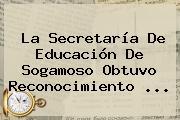 La <b>Secretaría De Educación</b> De Sogamoso Obtuvo Reconocimiento <b>...</b>