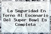 La Seguridad En Torno Al Escenario Del <b>Super Bowl</b> Es Completa