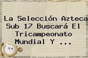 La Selección <b>Azteca</b> Sub 17 Buscará El Tricampeonato Mundial Y <b>...</b>