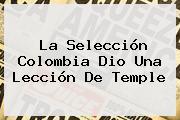 La Selección <b>Colombia</b> Dio Una Lección De Temple
