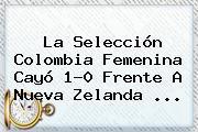 La Selección <b>Colombia</b> Femenina Cayó 1-0 Frente A <b>Nueva Zelanda</b> ...