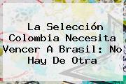 La Selección <b>Colombia</b> Necesita Vencer A <b>Brasil</b>: No Hay De Otra
