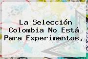 La <b>Selección Colombia</b> No Está Para Experimentos.