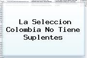 La <b>Seleccion Colombia</b> No Tiene Suplentes