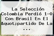 """La <b>Selección Colombia</b> Perdió 1-0 Con Brasil En El """"partido De La ..."""