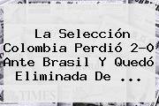 La Selección <b>Colombia</b> Perdió 2-0 Ante <b>Brasil</b> Y Quedó Eliminada De ...
