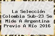 La <b>Selección Colombia</b> Sub-23 Se Mide A Argentina Previo A Río 2016
