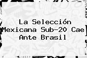 La Selección Mexicana Sub-20 Cae Ante Brasil