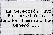 ?La Selección Tuvo En <b>Muriel</b> A Un Jugador Inmenso, Que Generó <b>...</b>