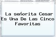 La <b>señorita</b> Cesar Es Una De Las Cinco Favoritas