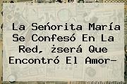 La <b>Señorita María</b> Se Confesó En La Red, ¿será Que Encontró El Amor?