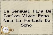 La Sensual Hija De Carlos Vives Posa Para La Portada De <b>Soho</b>