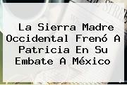 La <b>Sierra Madre Occidental</b> Frenó A Patricia En Su Embate A México
