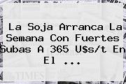 La Soja Arranca La Semana Con Fuertes Subas A <b>365</b> U$s/t En El ...