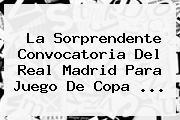 La Sorprendente Convocatoria Del Real Madrid Para Juego De <b>Copa</b> ...