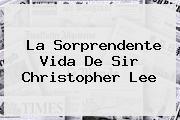 La Sorprendente Vida De Sir <b>Christopher Lee</b>