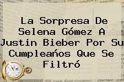 La Sorpresa De Selena Gómez A <b>Justin Bieber</b> Por Su Cumpleaños Que Se Filtró