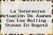 La Sorpresiva Actuación De Juanes Con Los <b>Rolling Stones</b> En Bogotá