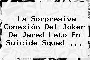 La Sorpresiva Conexión Del Joker De Jared Leto En <b>Suicide Squad</b> <b>...</b>
