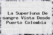 La Superluna De <b>sangre</b> Vista Desde Puerto <b>Colombia</b>