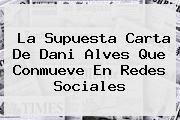 La Supuesta Carta De <b>Dani Alves</b> Que Conmueve En Redes Sociales