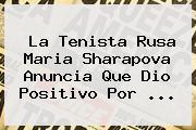 La Tenista Rusa <b>Maria Sharapova</b> Anuncia Que Dio Positivo Por <b>...</b>