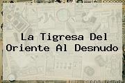 <b>La Tigresa Del Oriente</b> Al Desnudo