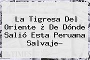 <b>La Tigresa Del Oriente</b> ¿ De Dónde Salió Esta Peruana Salvaje?
