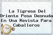 <b>La Tigresa Del Oriente</b> Posa Desnuda En Una Revista Para Caballeros