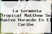 La <b>tormenta Tropical Matthew</b> Se Vuelve Huracán En El Caribe