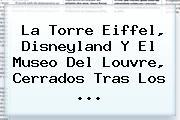 La <b>Torre Eiffel</b>, Disneyland Y El Museo Del Louvre, Cerrados Tras Los <b>...</b>
