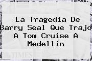 La Tragedia De Barry Seal Que Trajo A <b>Tom Cruise</b> A Medellín
