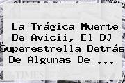 La Trágica Muerte De <b>Avicii</b>, El DJ Superestrella Detrás De Algunas De ...