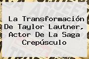 La Transformación De <b>Taylor Lautner</b>, Actor De La Saga Crepúsculo