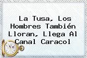 La Tusa, Los Hombres También Lloran, Llega Al Canal <b>Caracol</b>