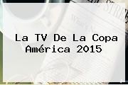 La TV De La <b>Copa América 2015</b>