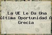 La UE Le Da Una última Oportunidad A <b>Grecia</b>