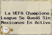 La <b>UEFA Champions League</b> Se Quedó Sin Mexicanos En Activo