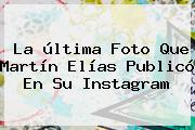 La última Foto Que <b>Martín Elías</b> Publicó En Su Instagram