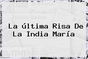 La última Risa De <b>La India María</b>