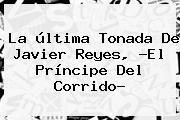 La última Tonada De Javier Reyes, ?<b>El Príncipe Del Corrido</b>?