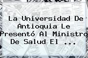La <b>Universidad De Antioquia</b> Le Presentó Al Ministro De Salud El ...