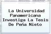 La <b>Universidad Panamericana</b> Investiga La Tesis De <b>Peña Nieto</b>