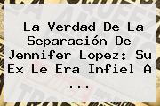 La Verdad De La Separación De <b>Jennifer Lopez</b>: Su Ex Le Era Infiel A ...