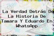 La Verdad Detrás De La Historia De <b>Tamara Y Eduardo</b> En WhatsApp