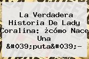 La Verdadera Historia De Lady <b>Coralina</b>: ¿cómo Nace Una &#039;puta&#039;?